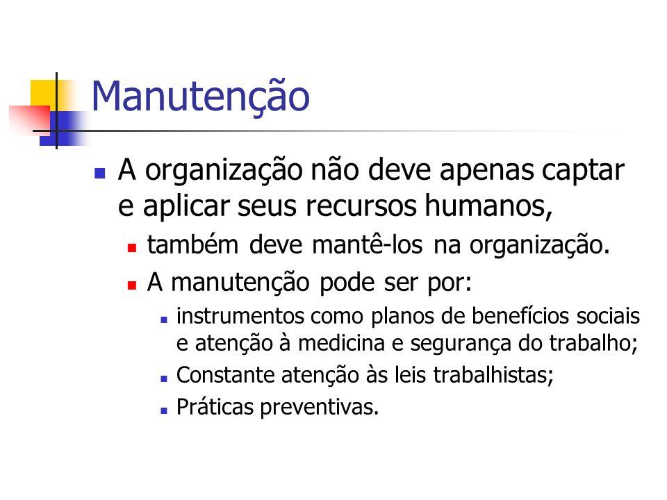 Manutenção A organização não deve apenas captar e aplicar seus recursos humanos, também deve mantê-los na organização.