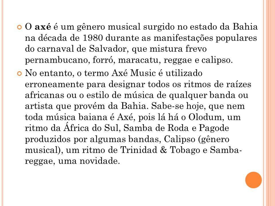 O axé é um gênero musical surgido no estado da Bahia na década de 1980 durante as manifestações populares do carnaval de Salvador, que mistura frevo pernambucano, forró, maracatu, reggae e calipso.