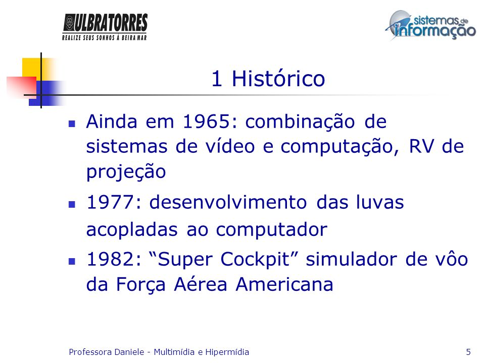 1 HistóricoAinda em 1965: combinação de sistemas de vídeo e computação, RV de projeção. 1977: desenvolvimento das luvas acopladas ao computador.