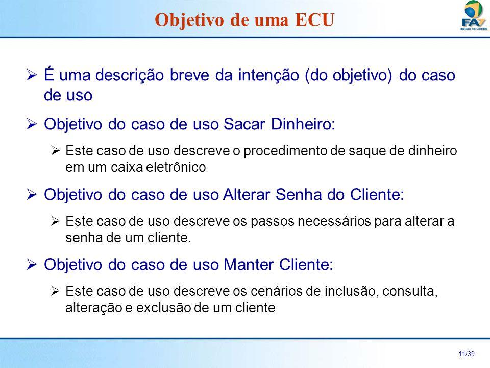 Objetivo de uma ECU É uma descrição breve da intenção (do objetivo) do caso de uso. Objetivo do caso de uso Sacar Dinheiro: