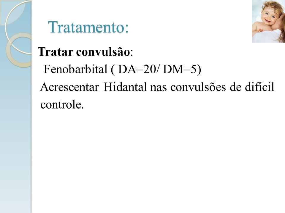 Tratamento: Tratar convulsão: Fenobarbital ( DA=20/ DM=5) Acrescentar Hidantal nas convulsões de difícil controle.