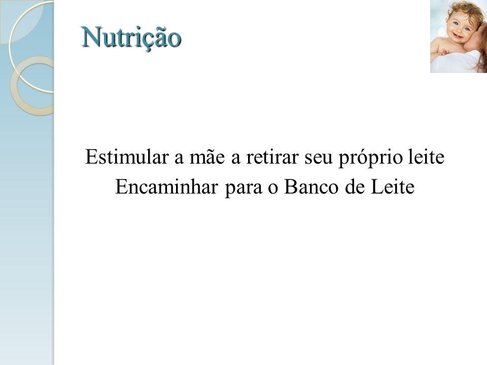 Nutrição Estimular a mãe a retirar seu próprio leite Encaminhar para o Banco de Leite
