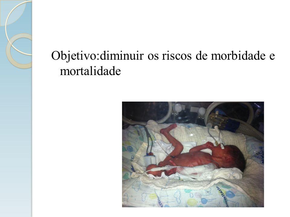 Objetivo:diminuir os riscos de morbidade e mortalidade
