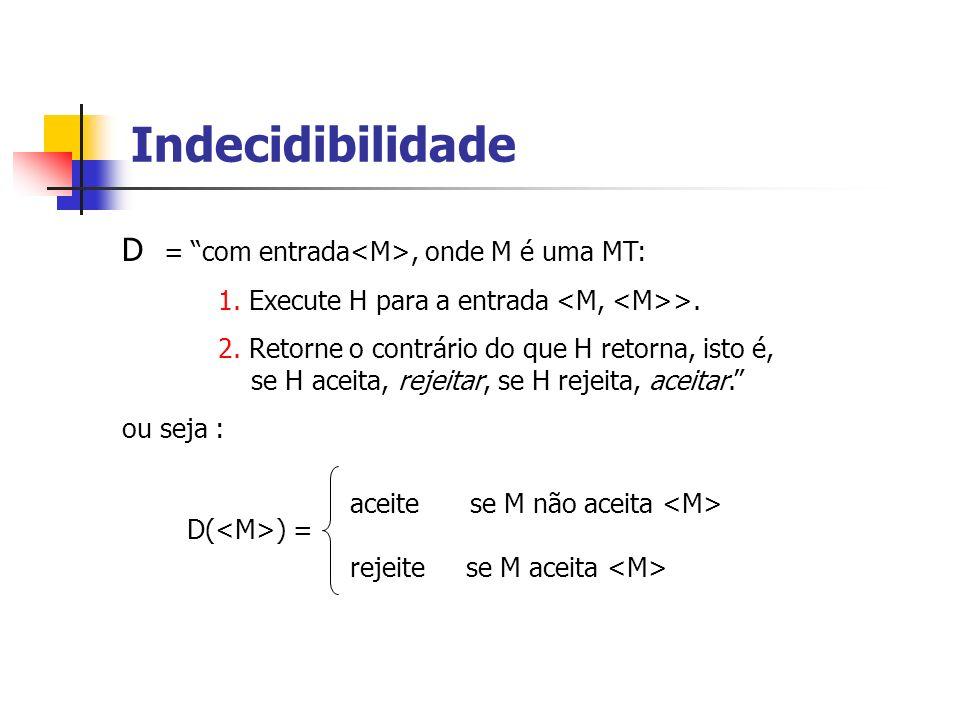 Indecidibilidade D = com entrada<M>, onde M é uma MT: