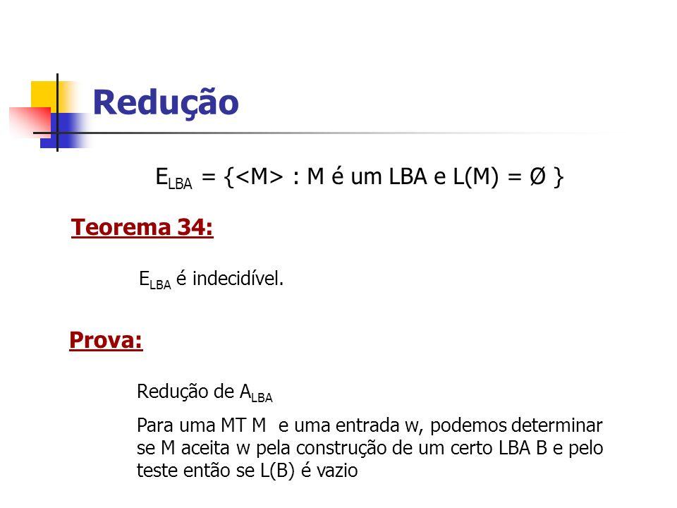 Redução ELBA = {<M> : M é um LBA e L(M) = Ø } Teorema 34: Prova:
