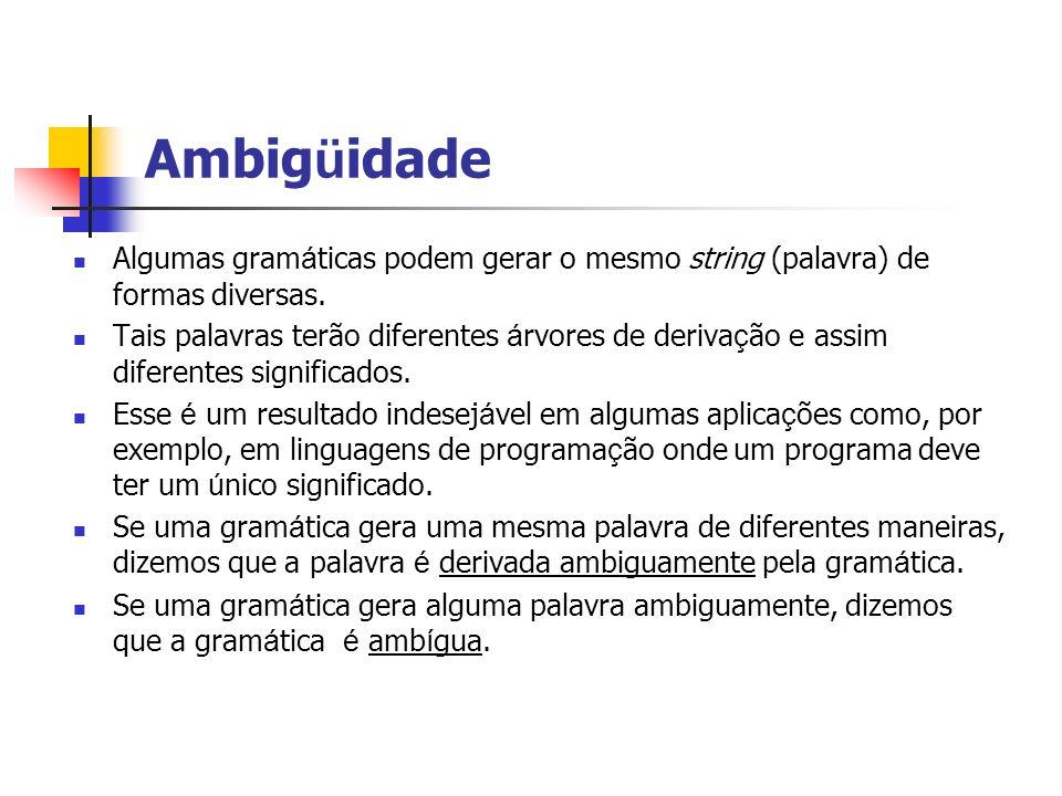 Ambigüidade Algumas gramáticas podem gerar o mesmo string (palavra) de formas diversas.