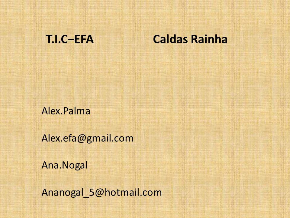T.I.C–EFA Caldas Rainha Alex.Palma Alex.efa@gmail.com Ana.Nogal