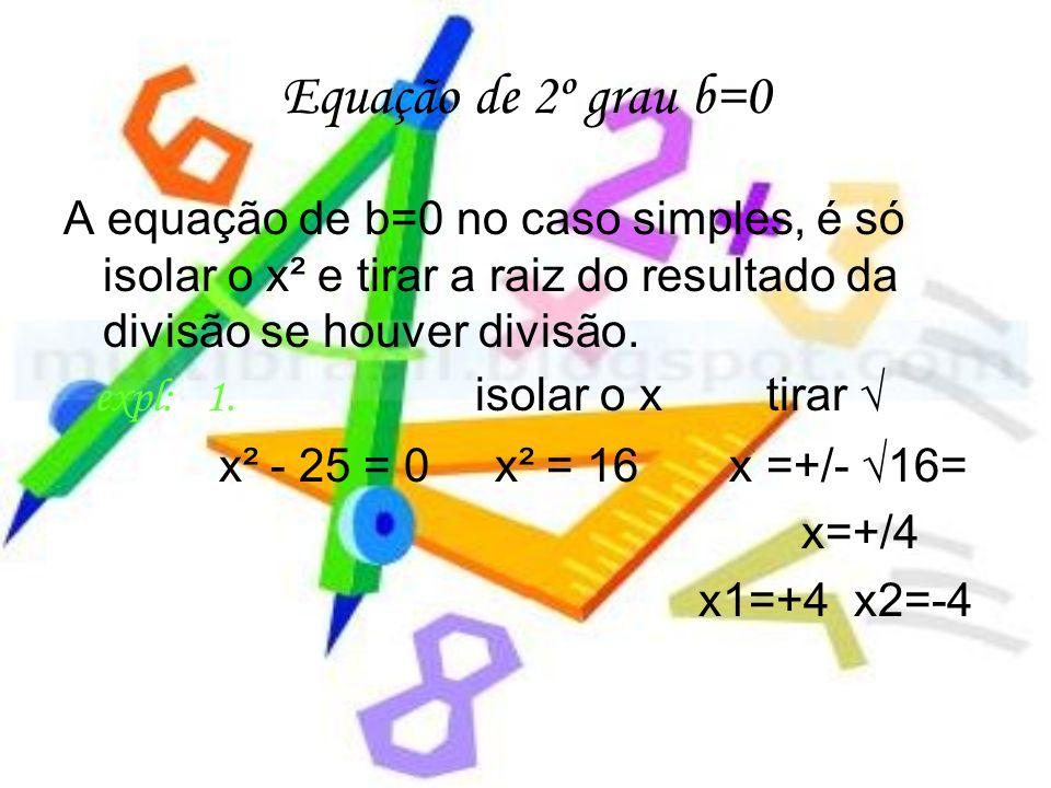 Equação de 2º grau b=0 A equação de b=0 no caso simples, é só isolar o x² e tirar a raiz do resultado da divisão se houver divisão.