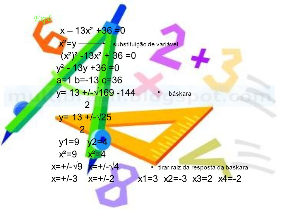x²=y substituição de variável y² - 13y +36 =0 a=1 b=-13 c=36