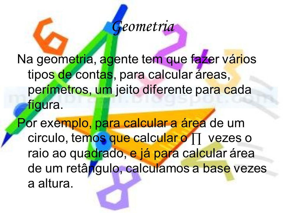 Geometria Na geometria, agente tem que fazer vários tipos de contas, para calcular áreas, perímetros, um jeito diferente para cada figura.