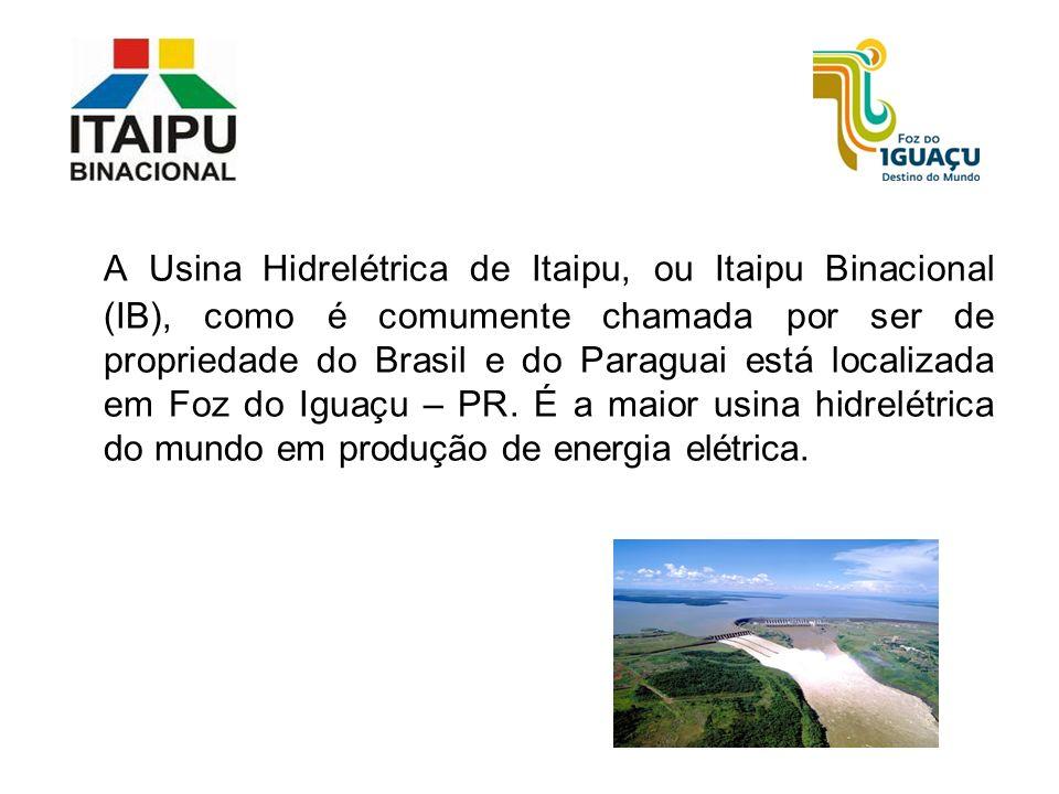 A Usina Hidrelétrica de Itaipu, ou Itaipu Binacional (IB), como é comumente chamada por ser de propriedade do Brasil e do Paraguai está localizada em Foz do Iguaçu – PR.