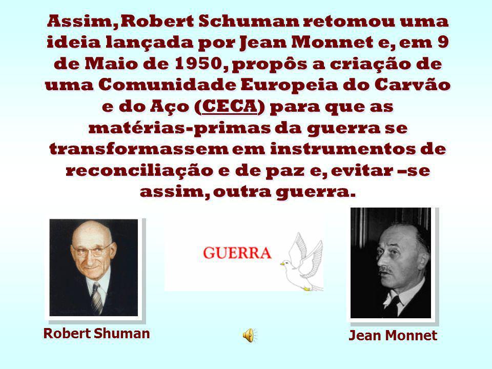 Assim, Robert Schuman retomou uma ideia lançada por Jean Monnet e, em 9 de Maio de 1950, propôs a criação de uma Comunidade Europeia do Carvão e do Aço (CECA) para que as matérias-primas da guerra se transformassem em instrumentos de reconciliação e de paz e, evitar –se assim, outra guerra.