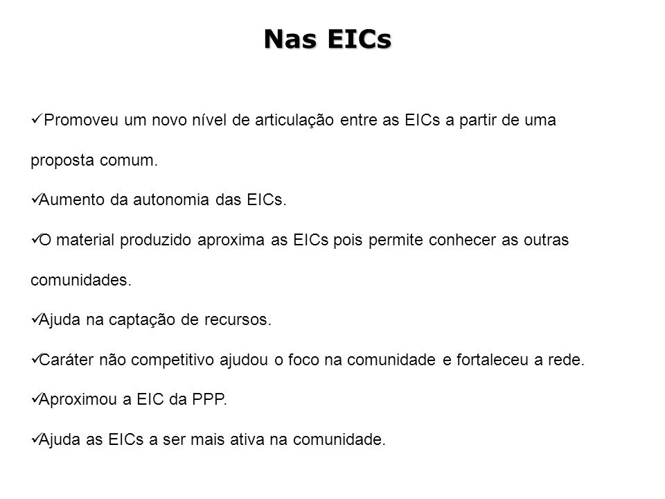 Nas EICs Promoveu um novo nível de articulação entre as EICs a partir de uma proposta comum. Aumento da autonomia das EICs.