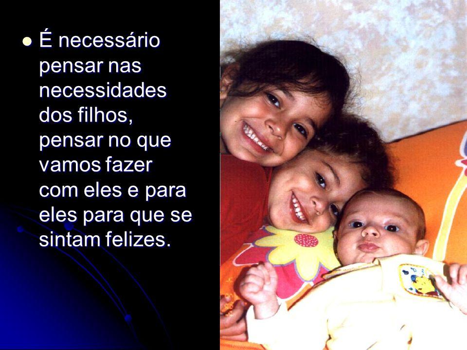É necessário pensar nas necessidades dos filhos, pensar no que vamos fazer com eles e para eles para que se sintam felizes.