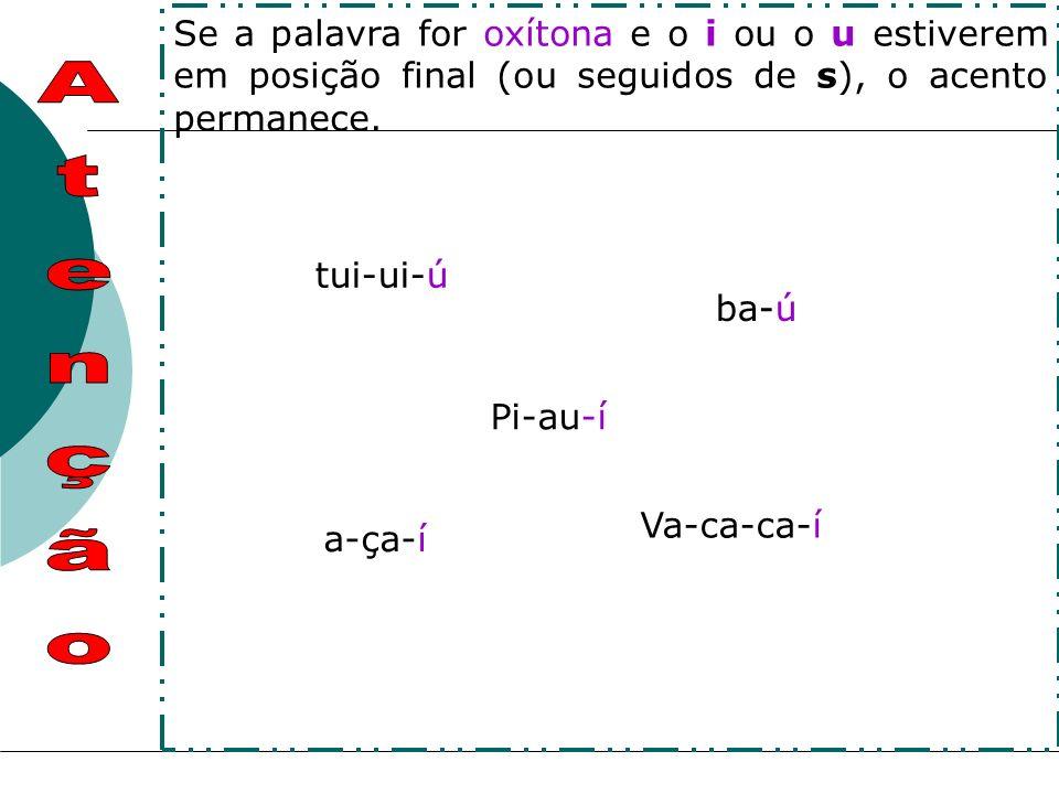 Se a palavra for oxítona e o i ou o u estiverem em posição final (ou seguidos de s), o acento permanece.