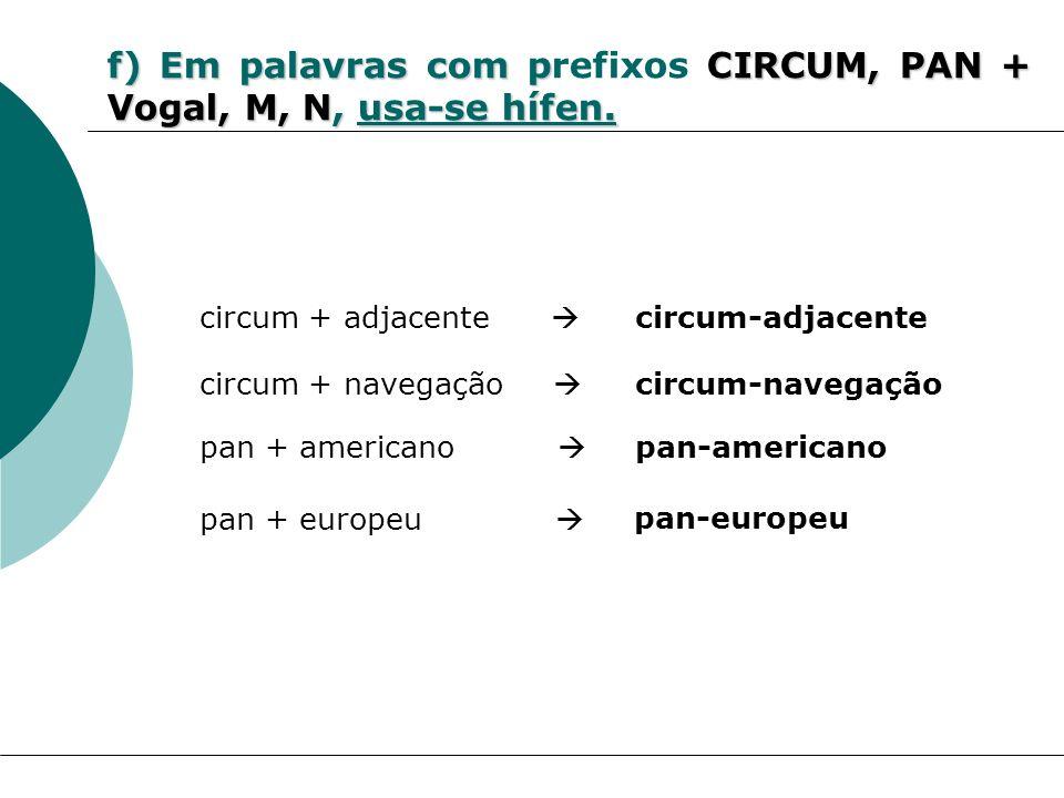 f) Em palavras com prefixos CIRCUM, PAN + Vogal, M, N, usa-se hífen.