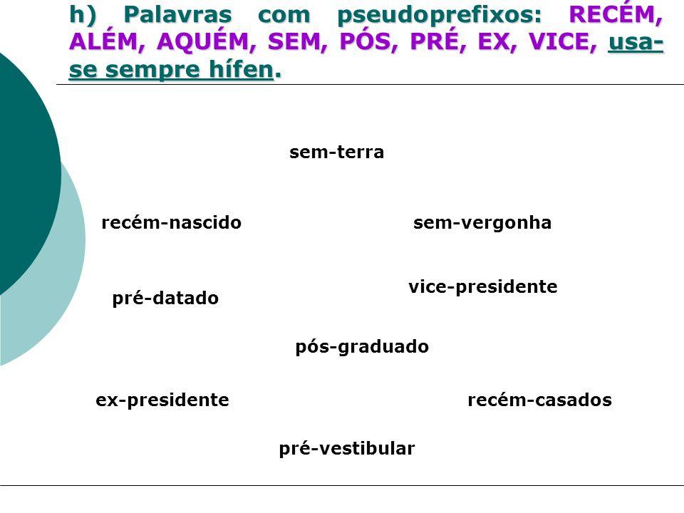 h) Palavras com pseudoprefixos: RECÉM, ALÉM, AQUÉM, SEM, PÓS, PRÉ, EX, VICE, usa-se sempre hífen.