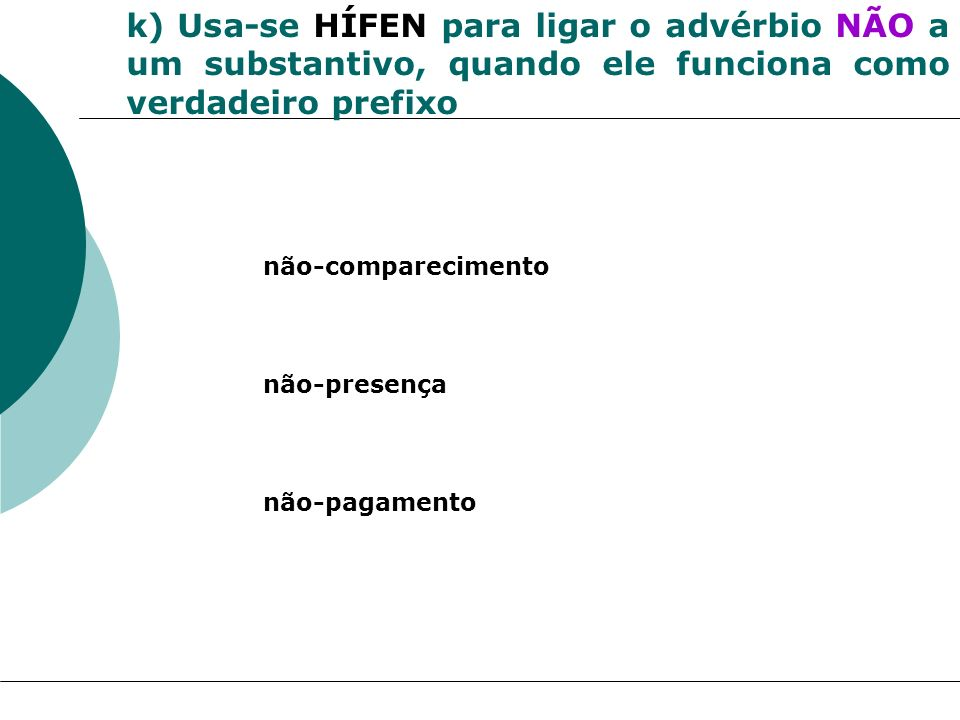 k) Usa-se HÍFEN para ligar o advérbio NÃO a um substantivo, quando ele funciona como verdadeiro prefixo