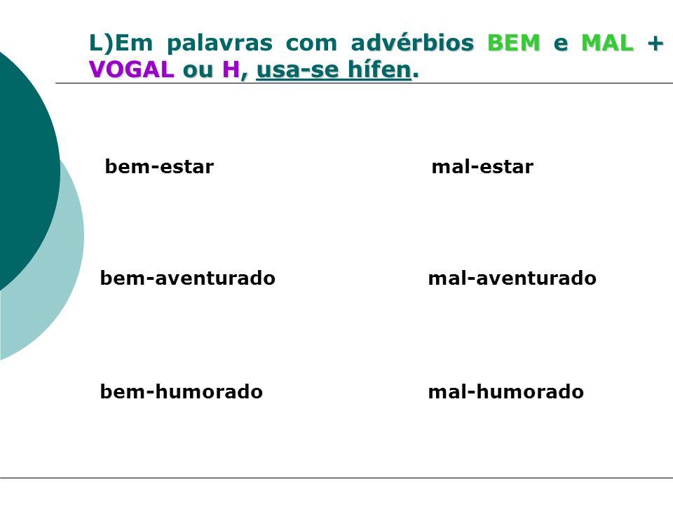 L)Em palavras com advérbios BEM e MAL + VOGAL ou H, usa-se hífen.