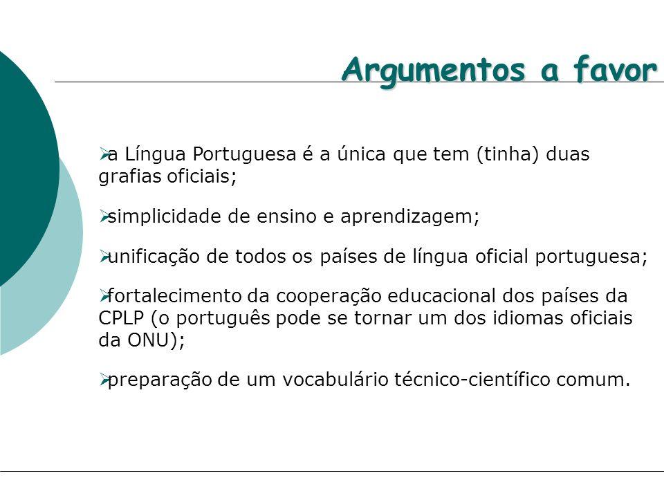 Argumentos a favor a Língua Portuguesa é a única que tem (tinha) duas grafias oficiais; simplicidade de ensino e aprendizagem;