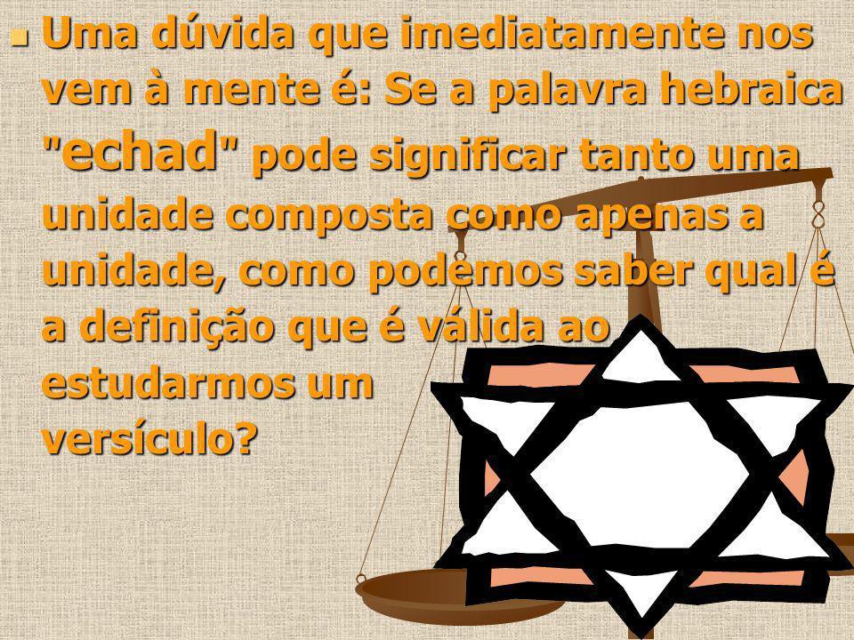 Uma dúvida que imediatamente nos vem à mente é: Se a palavra hebraica echad pode significar tanto uma unidade composta como apenas a unidade, como podemos saber qual é a definição que é válida ao estudarmos um versículo