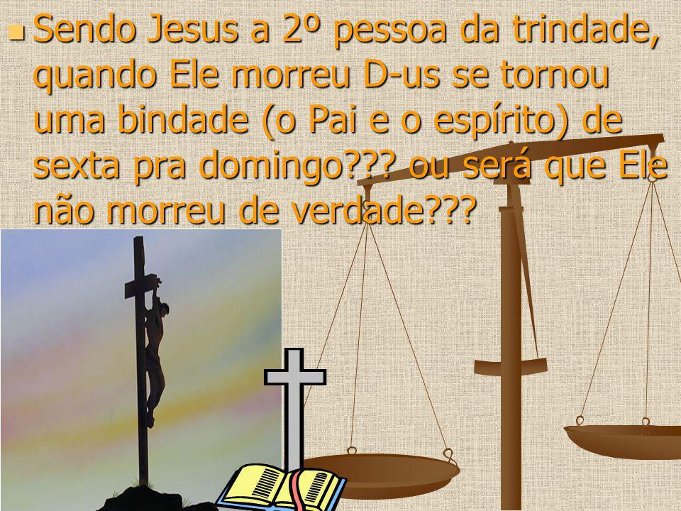 Sendo Jesus a 2º pessoa da trindade, quando Ele morreu D-us se tornou uma bindade (o Pai e o espírito) de sexta pra domingo .
