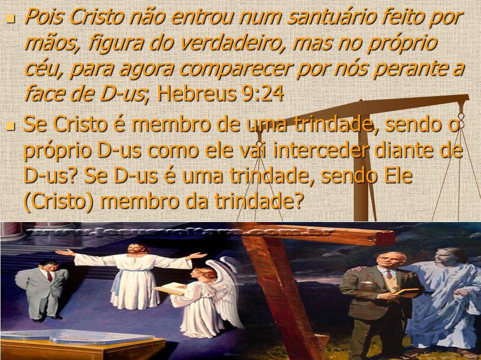 Pois Cristo não entrou num santuário feito por mãos, figura do verdadeiro, mas no próprio céu, para agora comparecer por nós perante a face de D-us; Hebreus 9:24