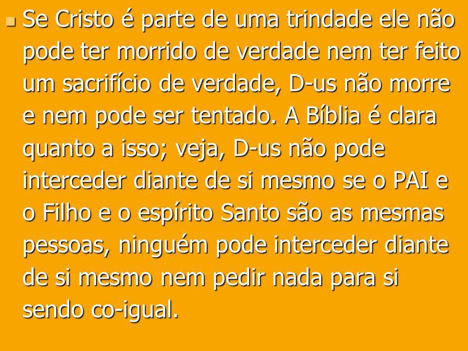 Se Cristo é parte de uma trindade ele não pode ter morrido de verdade nem ter feito um sacrifício de verdade, D-us não morre e nem pode ser tentado.