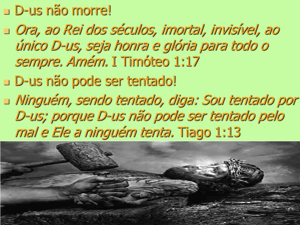 D-us não morre! Ora, ao Rei dos séculos, imortal, invisível, ao único D-us, seja honra e glória para todo o sempre. Amém. I Timóteo 1:17.