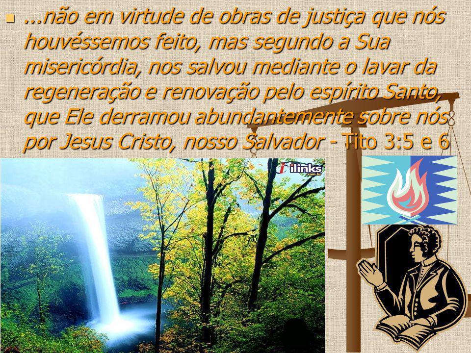 ...não em virtude de obras de justiça que nós houvéssemos feito, mas segundo a Sua misericórdia, nos salvou mediante o lavar da regeneração e renovação pelo espírito Santo, que Ele derramou abundantemente sobre nós por Jesus Cristo, nosso Salvador - Tito 3:5 e 6