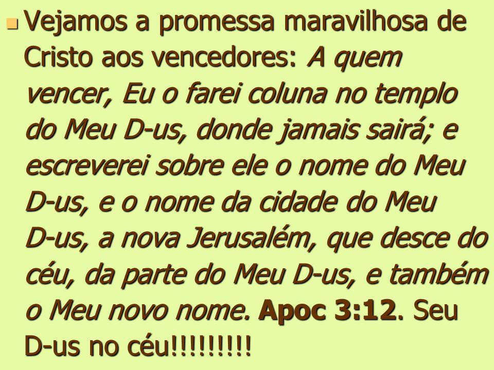 Vejamos a promessa maravilhosa de Cristo aos vencedores: A quem vencer, Eu o farei coluna no templo do Meu D-us, donde jamais sairá; e escreverei sobre ele o nome do Meu D-us, e o nome da cidade do Meu D-us, a nova Jerusalém, que desce do céu, da parte do Meu D-us, e também o Meu novo nome.