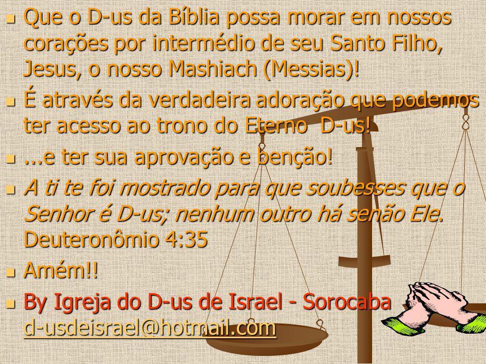 Que o D-us da Bíblia possa morar em nossos corações por intermédio de seu Santo Filho, Jesus, o nosso Mashiach (Messias)!