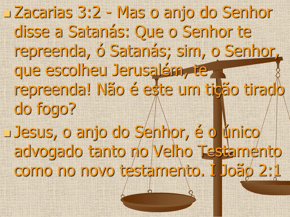 Zacarias 3:2 - Mas o anjo do Senhor disse a Satanás: Que o Senhor te repreenda, ó Satanás; sim, o Senhor, que escolheu Jerusalém, te repreenda! Não é este um tição tirado do fogo