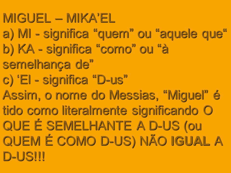 MIGUEL – MIKA'EL a) MI - significa quem ou aquele que b) KA - significa como ou à semelhança de c) 'El - significa D-us Assim, o nome do Messias, Miguel é tido como literalmente significando O QUE É SEMELHANTE A D-US (ou QUEM É COMO D-US) NÃO IGUAL A D-US!!!