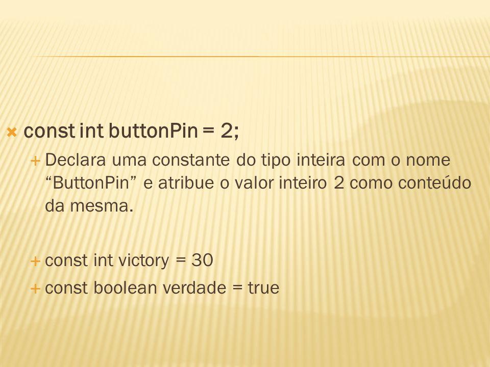 const int buttonPin = 2;Declara uma constante do tipo inteira com o nome ButtonPin e atribue o valor inteiro 2 como conteúdo da mesma.