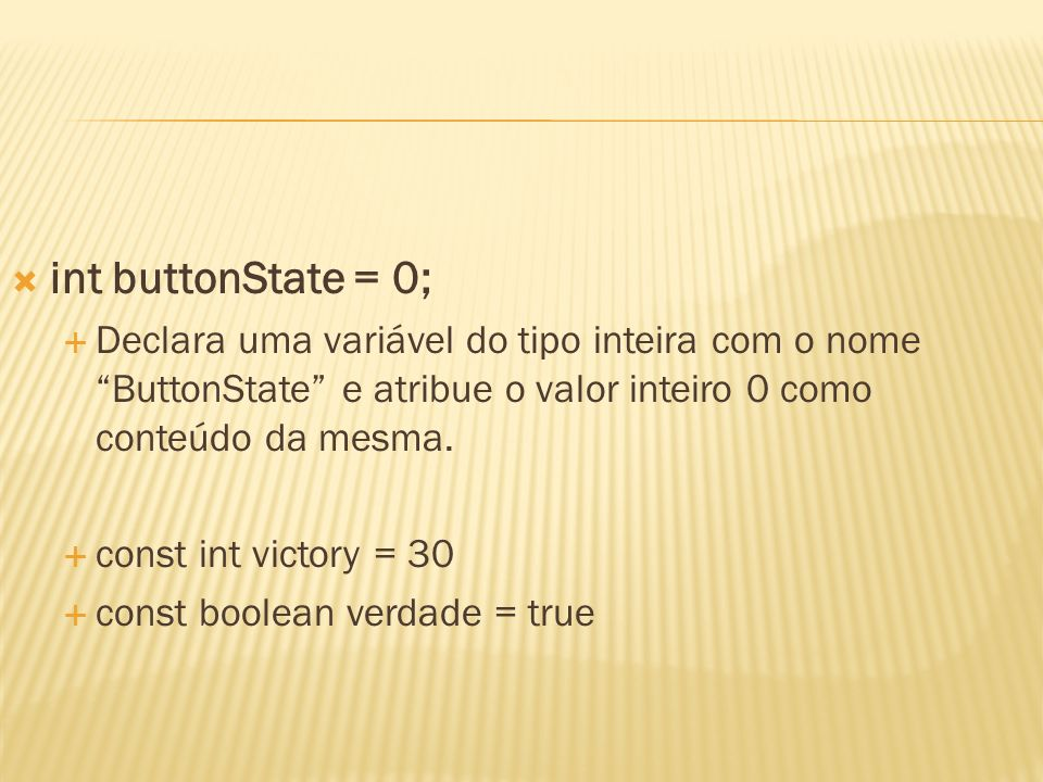 int buttonState = 0; Declara uma variável do tipo inteira com o nome ButtonState e atribue o valor inteiro 0 como conteúdo da mesma.