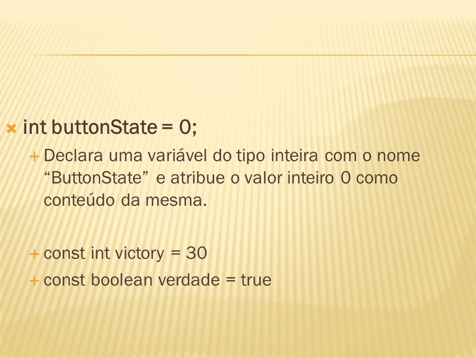 int buttonState = 0;Declara uma variável do tipo inteira com o nome ButtonState e atribue o valor inteiro 0 como conteúdo da mesma.