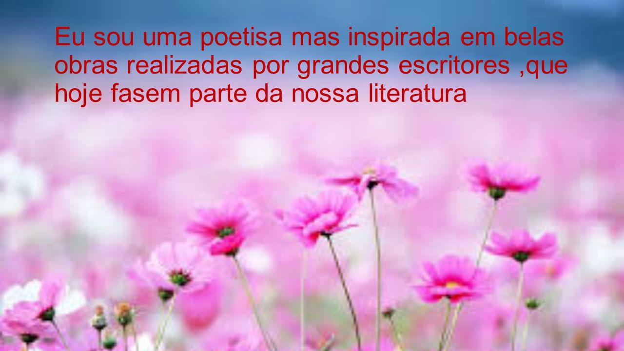Eu sou uma poetisa mas inspirada em belas obras realizadas por grandes escritores ,que hoje fasem parte da nossa literatura
