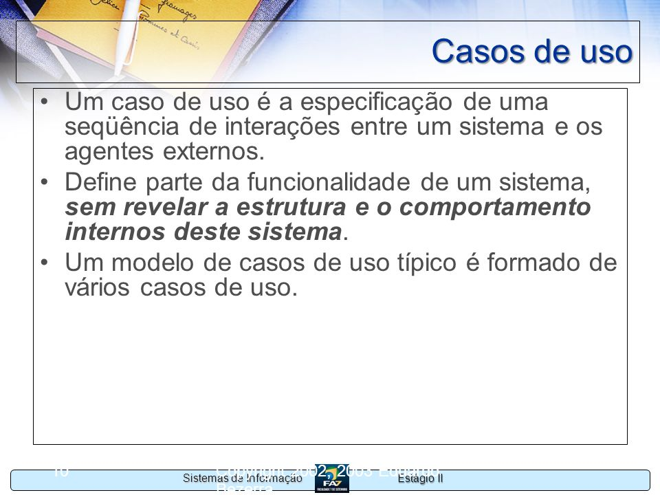 Casos de uso Um caso de uso é a especificação de uma seqüência de interações entre um sistema e os agentes externos.
