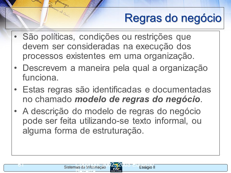 Regras do negócio São políticas, condições ou restrições que devem ser consideradas na execução dos processos existentes em uma organização.