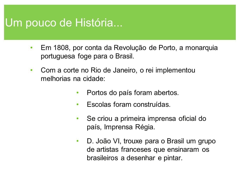 Um pouco de História... Em 1808, por conta da Revolução de Porto, a monarquia portuguesa foge para o Brasil.