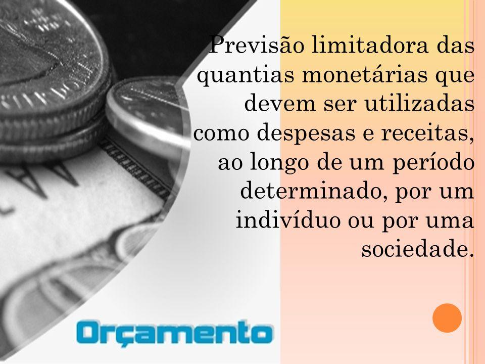 Previsão limitadora das quantias monetárias que devem ser utilizadas como despesas e receitas, ao longo de um período determinado, por um indivíduo ou por uma sociedade.