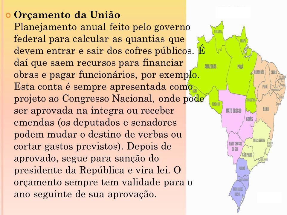 Orçamento da União Planejamento anual feito pelo governo federal para calcular as quantias que devem entrar e sair dos cofres públicos.
