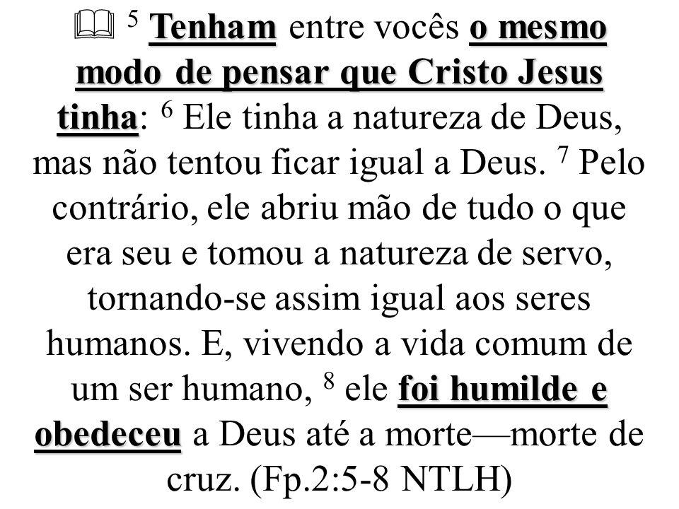  5 Tenham entre vocês o mesmo modo de pensar que Cristo Jesus tinha: 6 Ele tinha a natureza de Deus, mas não tentou ficar igual a Deus.
