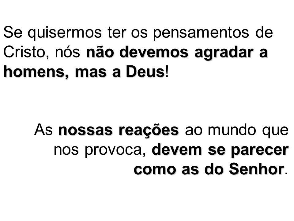 Se quisermos ter os pensamentos de Cristo, nós não devemos agradar a homens, mas a Deus!