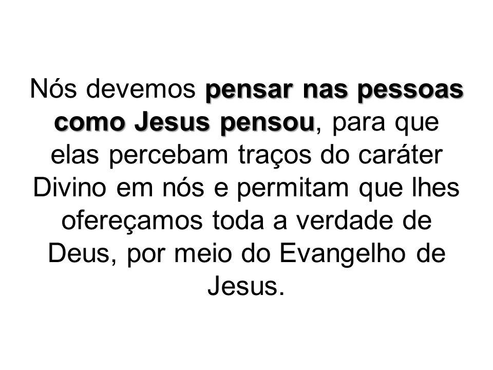 Nós devemos pensar nas pessoas como Jesus pensou, para que elas percebam traços do caráter Divino em nós e permitam que lhes ofereçamos toda a verdade de Deus, por meio do Evangelho de Jesus.