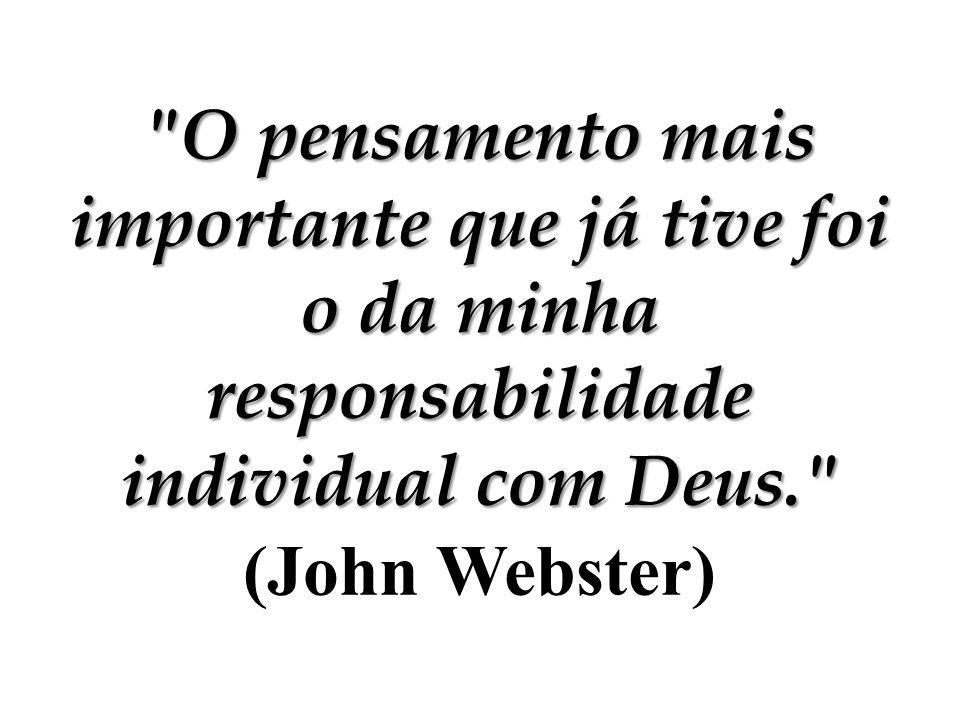 O pensamento mais importante que já tive foi o da minha responsabilidade individual com Deus. (John Webster)