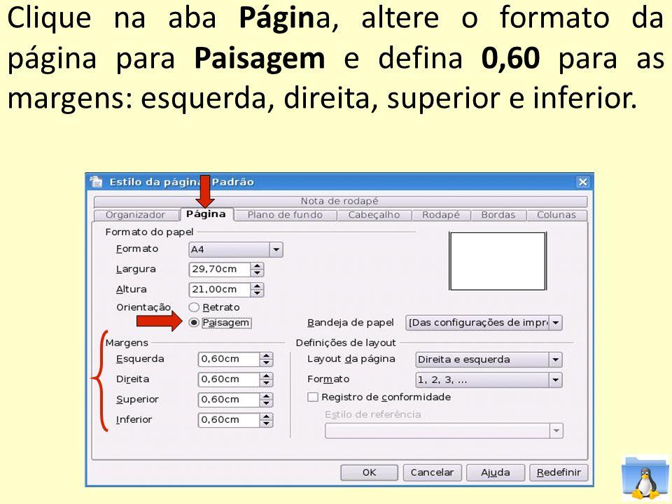 Clique na aba Página, altere o formato da página para Paisagem e defina 0,60 para as margens: esquerda, direita, superior e inferior.