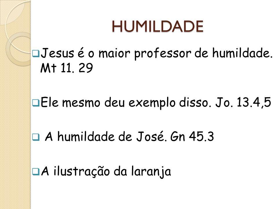 HUMILDADE Jesus é o maior professor de humildade. Mt 11. 29