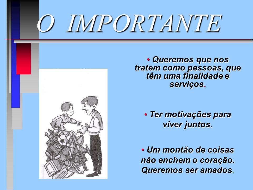 O IMPORTANTE Queremos que nos tratem como pessoas, que têm uma finalidade e serviços. Ter motivações para viver juntos.